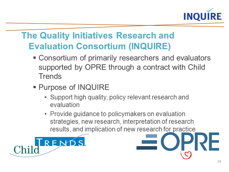 29 The Quality Initiatives Research and Evaluation Consortium (INQUIRE)  Consortium of primarily researchers and evaluators supported by OPRE through