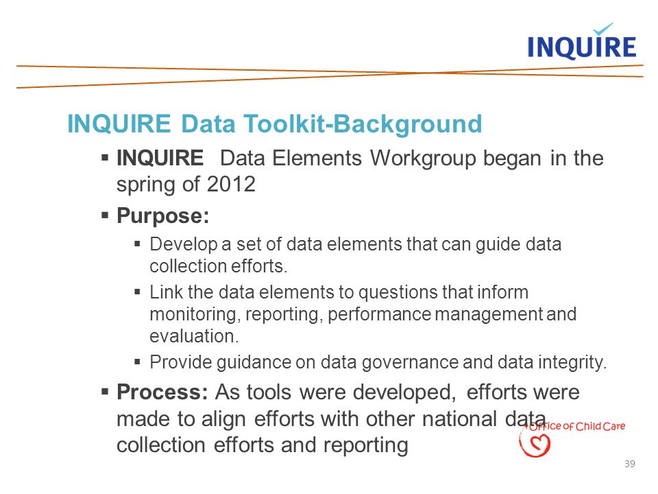 39 INQUIRE Data Toolkit-Background  INQUIRE Data Elements Workgroup began in the spring of 2012  Purpose:  Develop a set of data elements that can