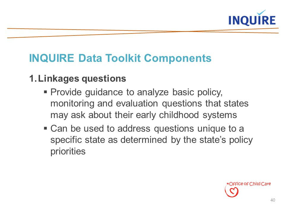 40 INQUIRE Data Toolkit Components 1.Linkages questions  Provide guidance to analyze basic policy, monitoring and evaluation questions that states ma