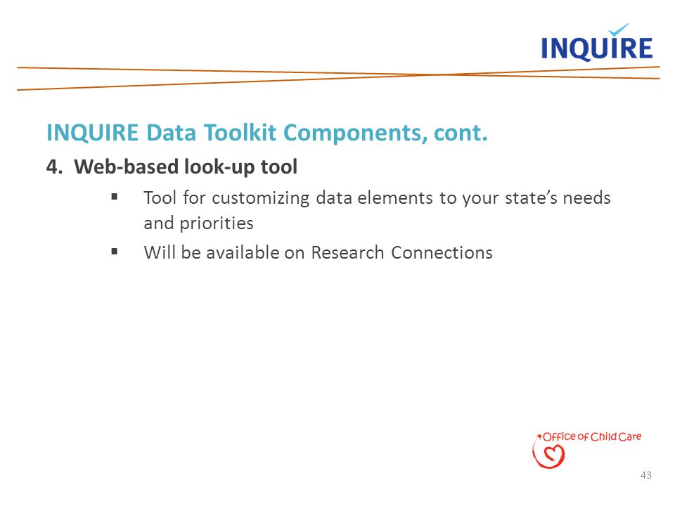 43 INQUIRE Data Toolkit Components, cont. 4. Web-based look-up tool  Tool for customizing data elements to your state's needs and priorities  Will b