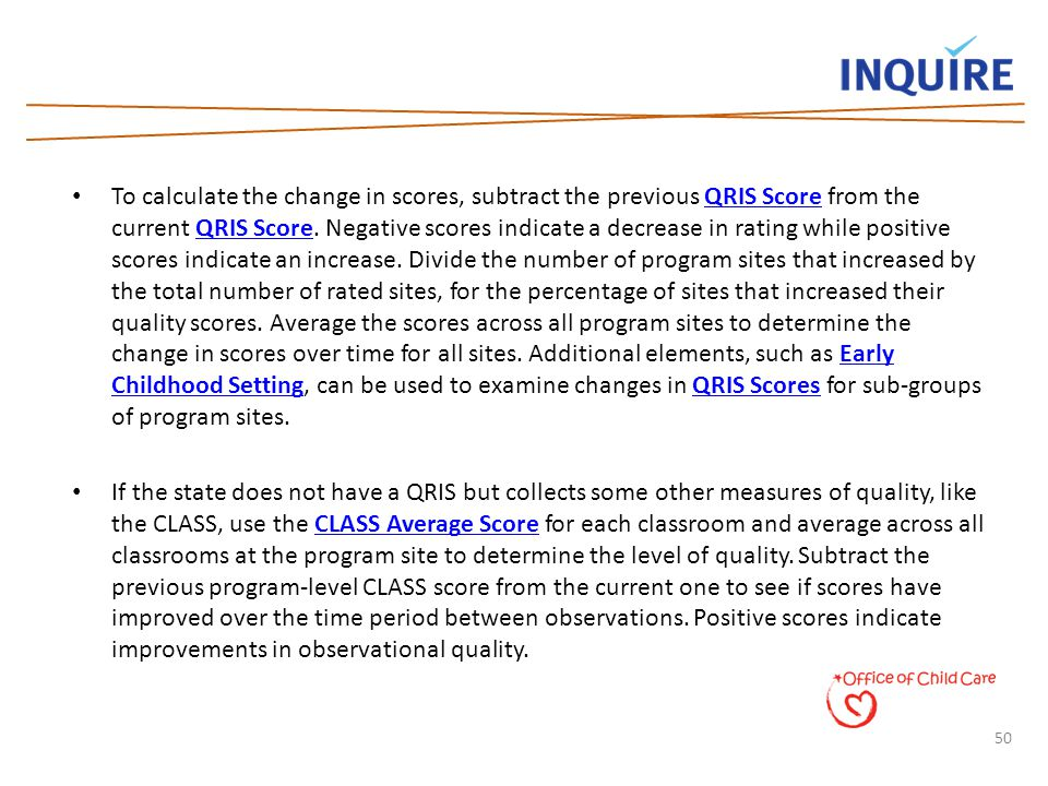50 To calculate the change in scores, subtract the previous QRIS Score from the current QRIS Score. Negative scores indicate a decrease in rating whil