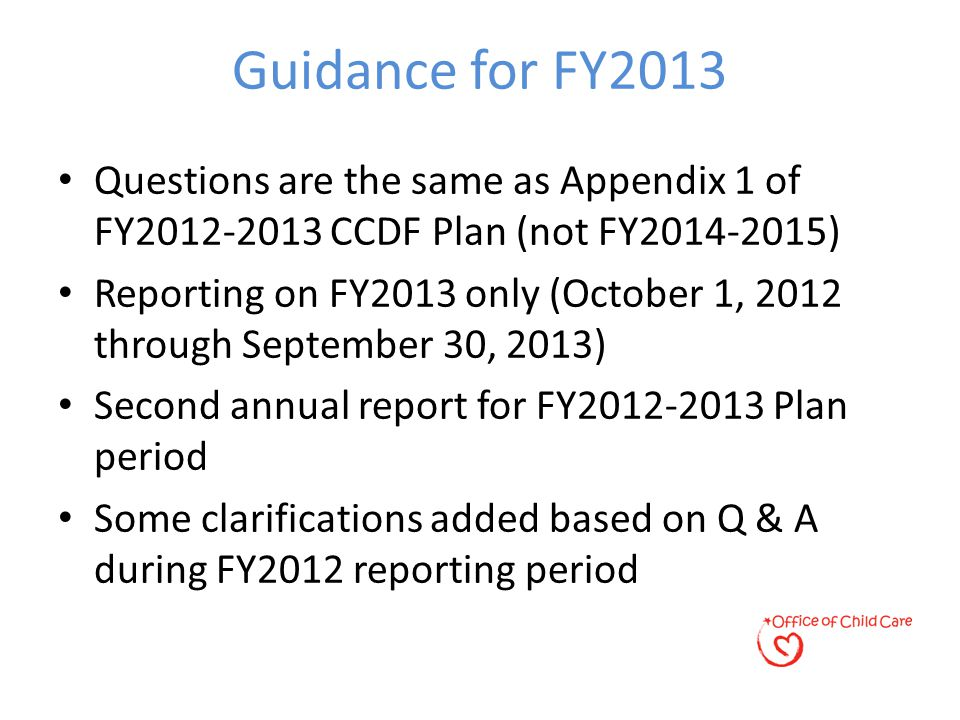Guidance for FY2013 Questions are the same as Appendix 1 of FY2012-2013 CCDF Plan (not FY2014-2015) Reporting on FY2013 only (October 1, 2012 through