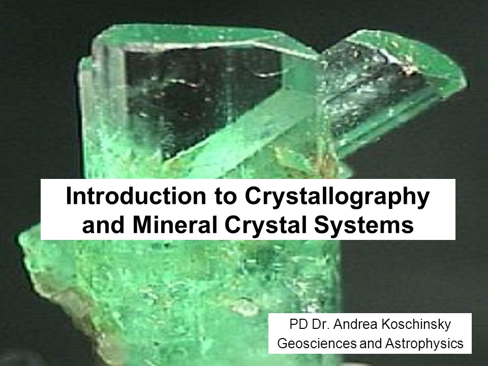 Introduction to Crystallography and Mineral Crystal Systems PD Dr. Andrea Koschinsky Geosciences and Astrophysics