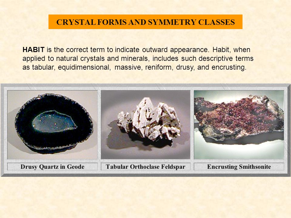 CRYSTAL FORMS AND SYMMETRY CLASSES HABIT is the correct term to indicate outward appearance. Habit, when applied to natural crystals and minerals, inc