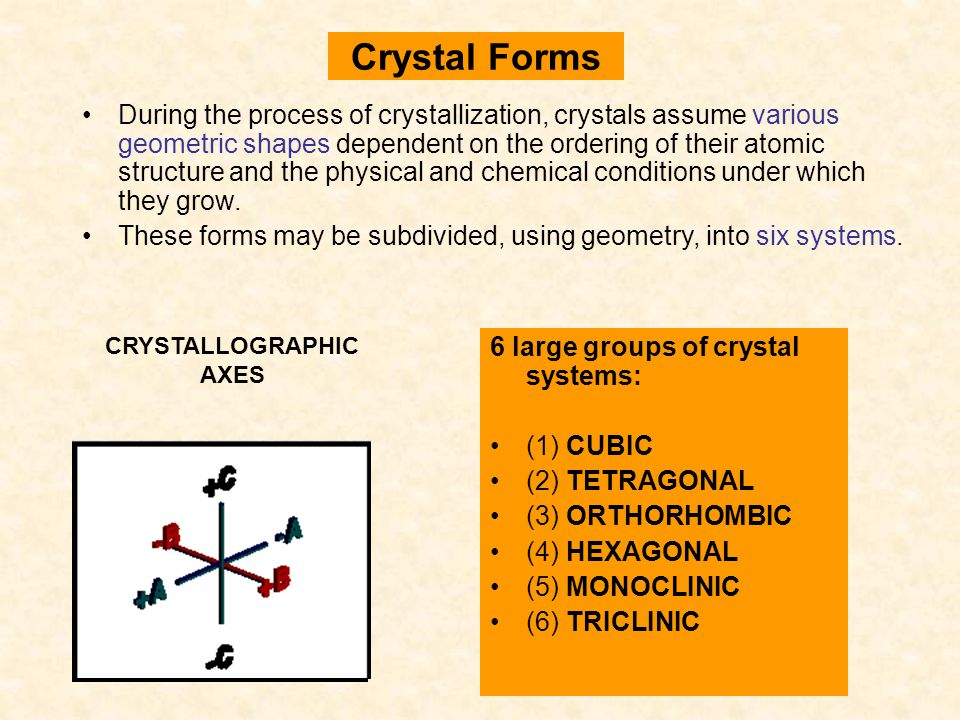 Crystal Forms 6 large groups of crystal systems: (1) CUBIC (2) TETRAGONAL (3) ORTHORHOMBIC (4) HEXAGONAL (5) MONOCLINIC (6) TRICLINIC CRYSTALLOGRAPHIC
