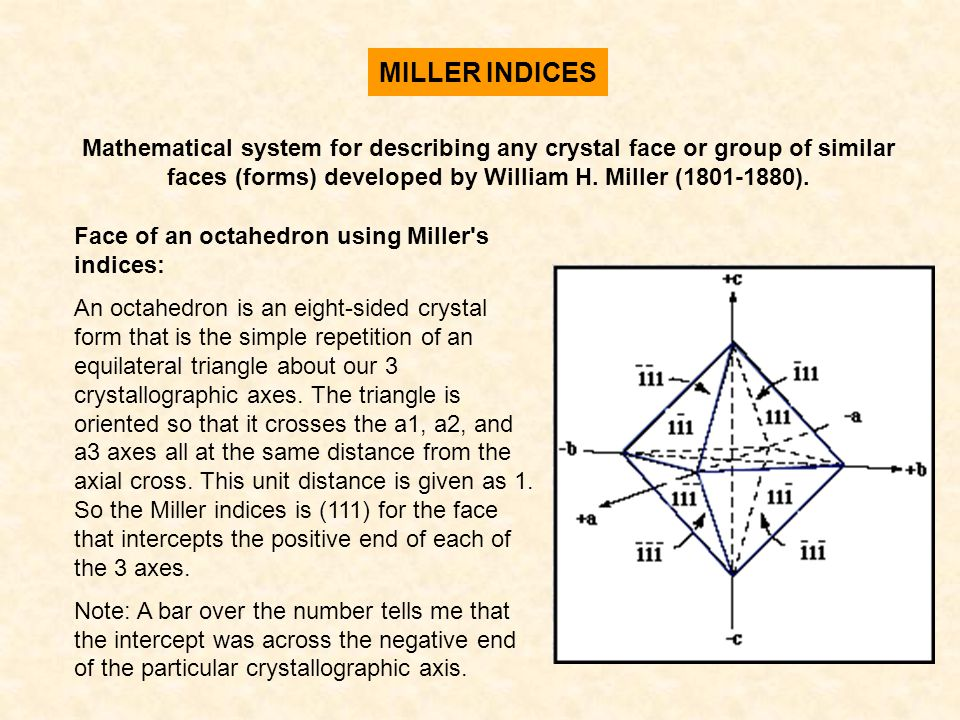 MILLER INDICES Mathematical system for describing any crystal face or group of similar faces (forms) developed by William H. Miller (1801-1880). Face