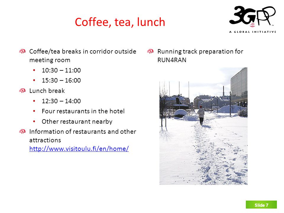 SLIDE 7 Coffee, tea, lunch Coffee/tea breaks in corridor outside meeting room 10:30 – 11:00 15:30 – 16:00 Lunch break 12:30 – 14:00 Four restaurants in the hotel Other restaurant nearby Information of restaurants and other attractions http://www.visitoulu.fi/en/home/ http://www.visitoulu.fi/en/home/ Running track preparation for RUN4RAN Slide 7