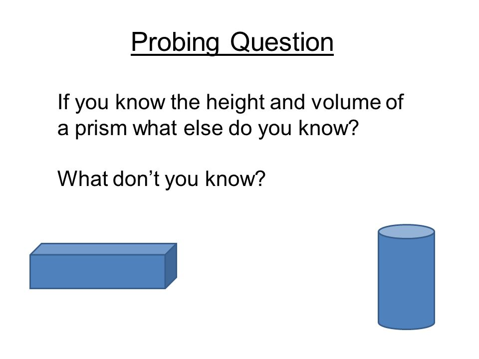 Probing Question If you know the height and volume of a prism what else do you know? What don't you know?