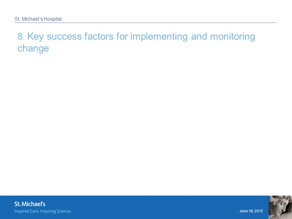 June 18, 2012 St. Michael's Hospital 8. Key success factors for implementing and monitoring change