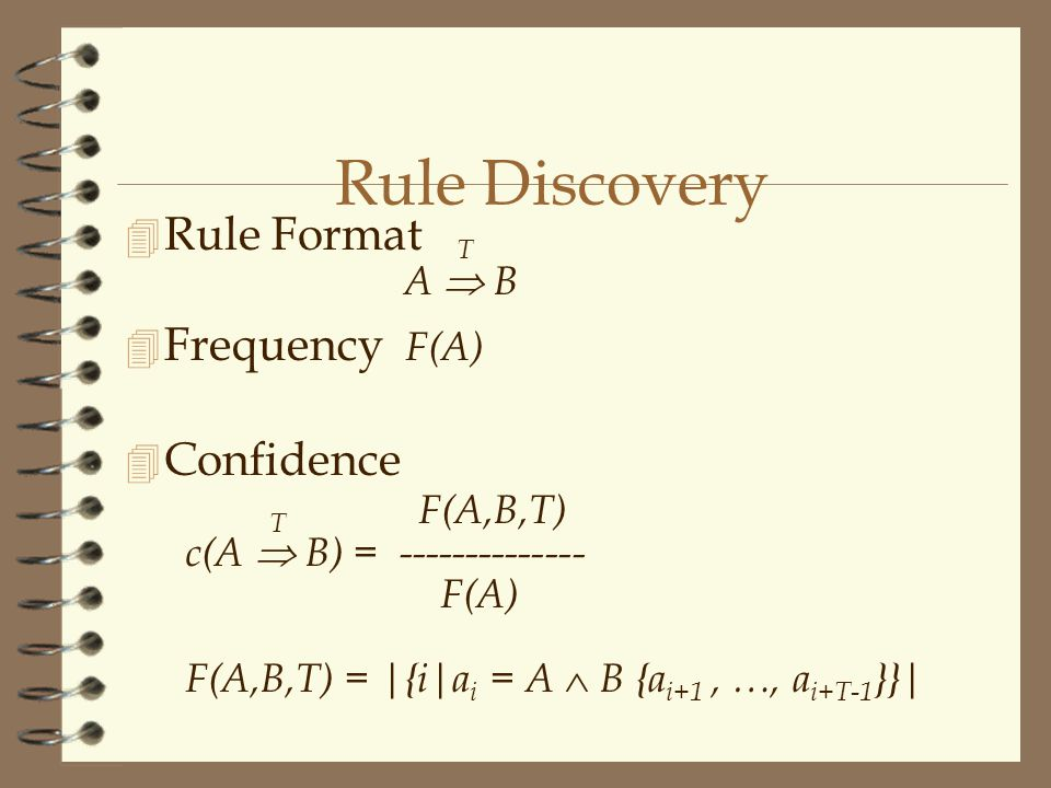Rule Discovery  Rule Format T A  B 4 Frequency F(A)  Confidence T F(A,B,T) c(A  B) = -------------- F(A) F(A,B,T) = |{i|a i = A  B {a i+1, …, a i