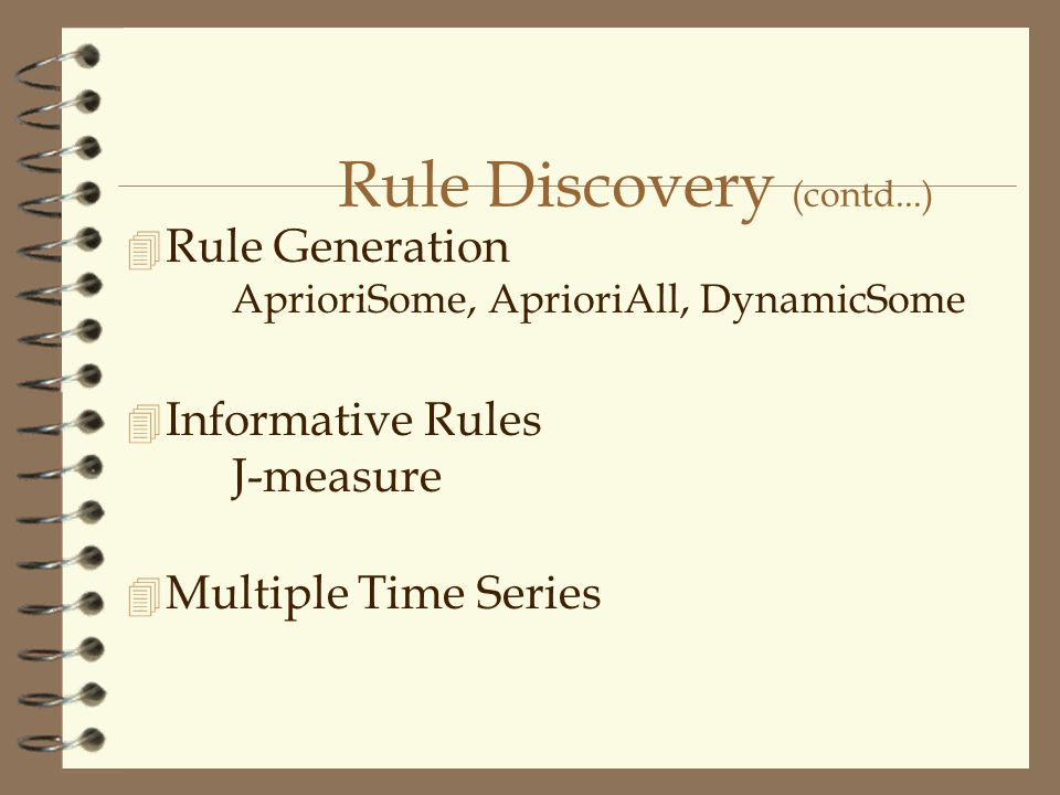 Rule Discovery (contd...) 4 Rule Generation AprioriSome, AprioriAll, DynamicSome 4 Informative Rules J-measure 4 Multiple Time Series