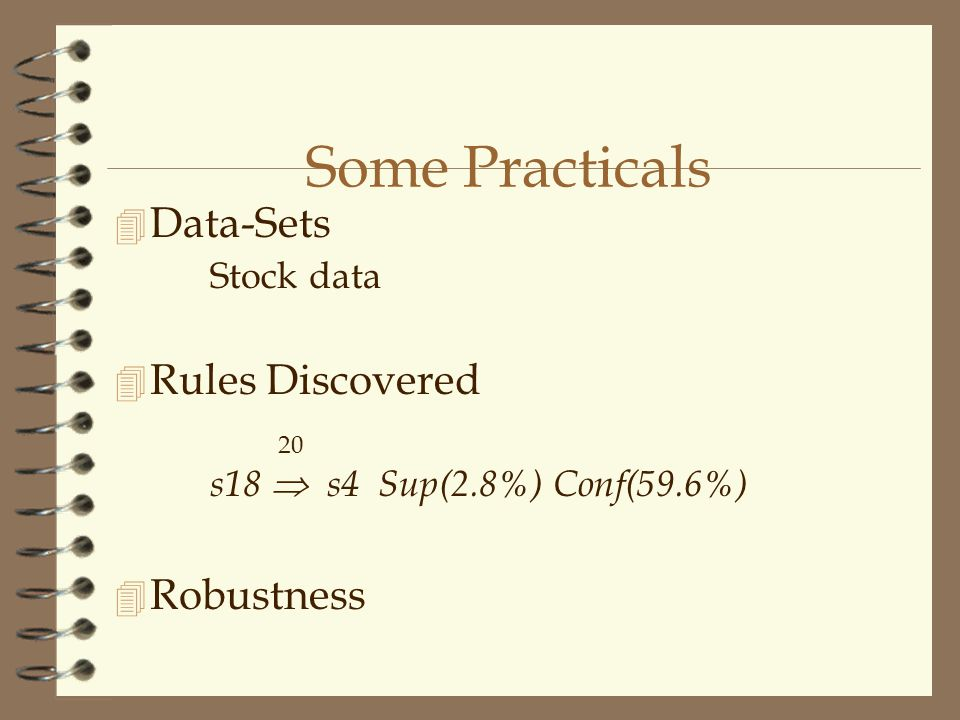 Some Practicals 4 Data-Sets Stock data  Rules Discovered 20 s18  s4 Sup(2.8%) Conf(59.6%) 4 Robustness