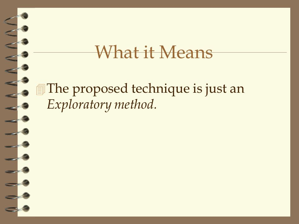 What it Means 4 The proposed technique is just an Exploratory method.