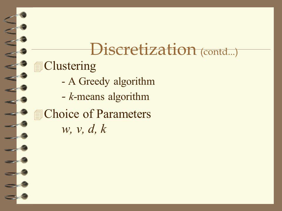 Discretization (contd...) 4 Clustering - A Greedy algorithm - k-means algorithm 4 Choice of Parameters w, v, d, k