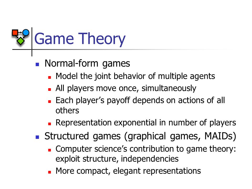 Game Theory Normal-form games Model the joint behavior of multiple agents All players move once, simultaneously Each player's payoff depends on actions of all others Representation exponential in number of players Structured games (graphical games, MAIDs) Computer science's contribution to game theory: exploit structure, independencies More compact, elegant representations