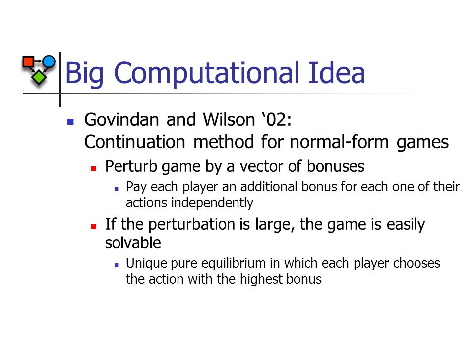 Big Computational Idea Govindan and Wilson '02: Continuation method for normal-form games Perturb game by a vector of bonuses Pay each player an additional bonus for each one of their actions independently If the perturbation is large, the game is easily solvable Unique pure equilibrium in which each player chooses the action with the highest bonus