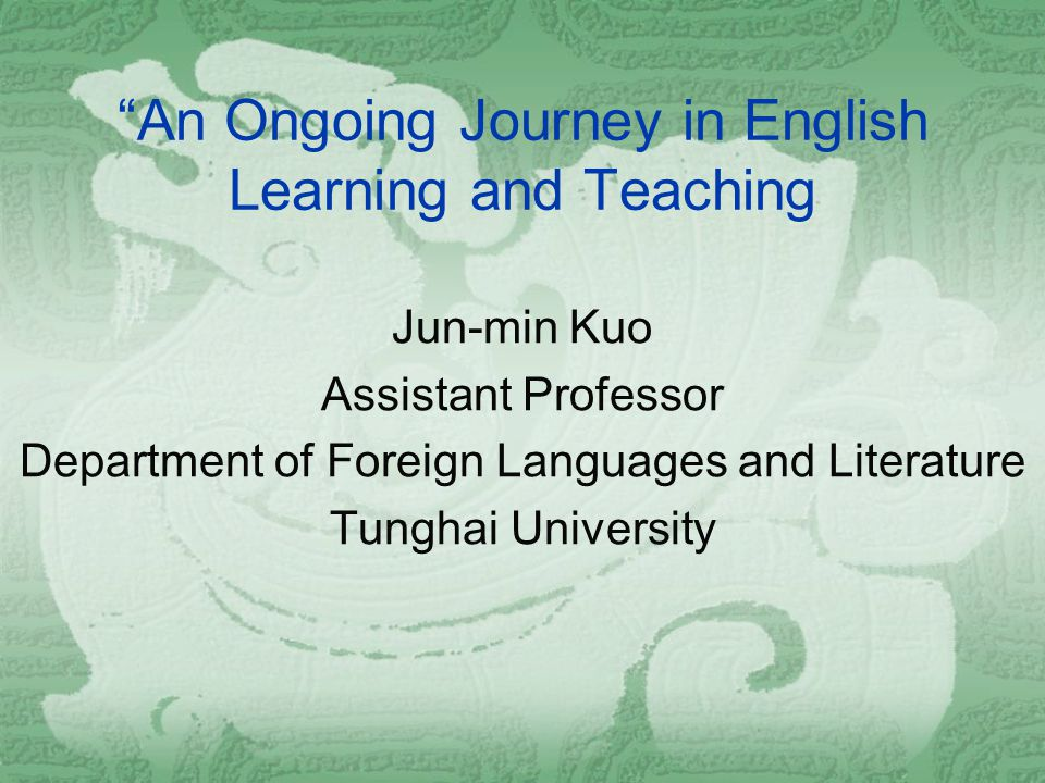 An Ongoing Journey in English Learning and Teaching Jun-min Kuo Assistant Professor Department of Foreign Languages and Literature Tunghai University