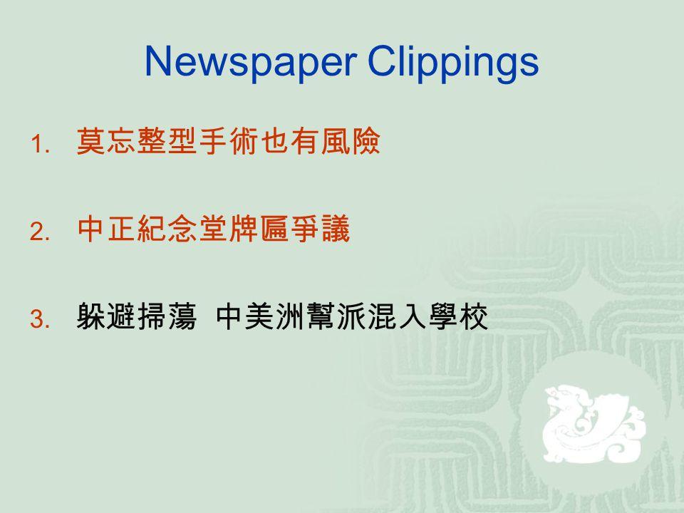Newspaper Clippings 1. 莫忘整型手術也有風險 2. 中正紀念堂牌匾爭議 3. 躲避掃蕩 中美洲幫派混入學校