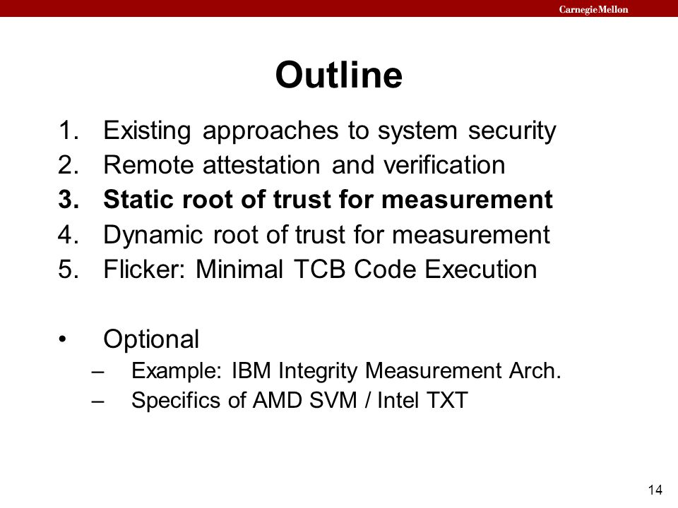 14 Outline 1.Existing approaches to system security 2.Remote attestation and verification 3.Static root of trust for measurement 4.Dynamic root of trust for measurement 5.Flicker: Minimal TCB Code Execution Optional –Example: IBM Integrity Measurement Arch.
