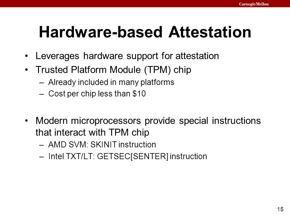 15 Hardware-based Attestation Leverages hardware support for attestation Trusted Platform Module (TPM) chip –Already included in many platforms –Cost per chip less than $10 Modern microprocessors provide special instructions that interact with TPM chip –AMD SVM: SKINIT instruction –Intel TXT/LT: GETSEC[SENTER] instruction