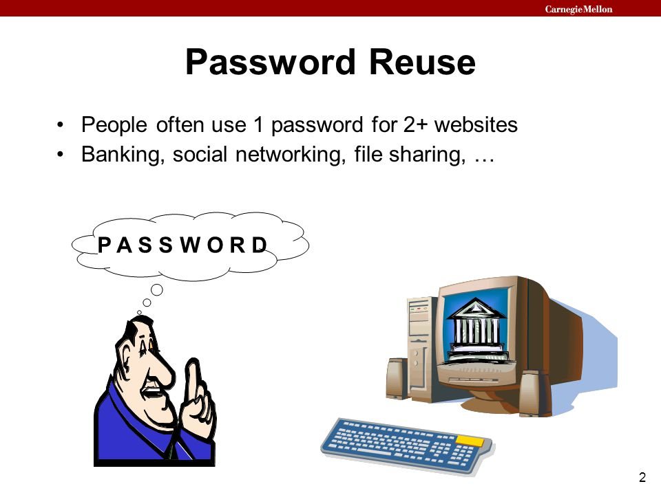 2 Password Reuse People often use 1 password for 2+ websites Banking, social networking, file sharing, … P A S S W O R D
