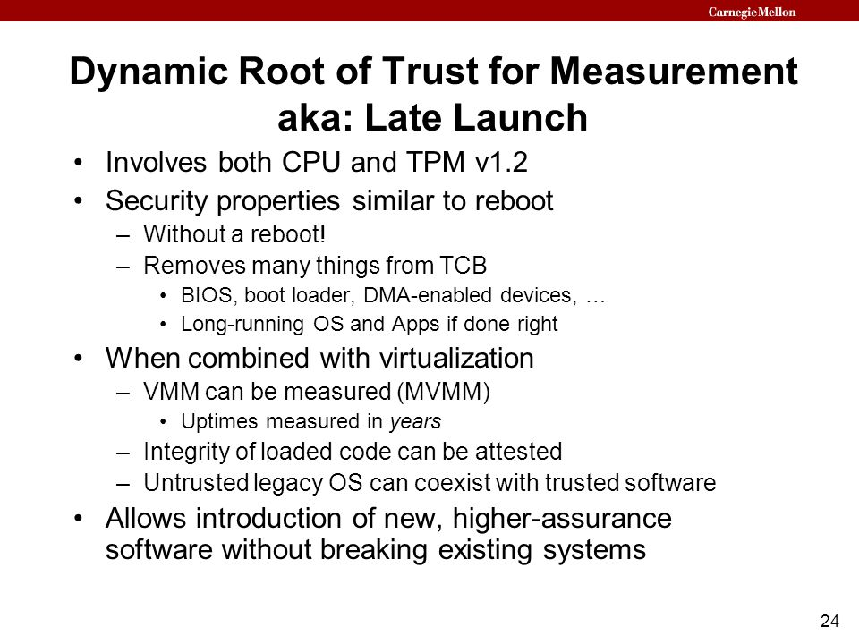 24 Dynamic Root of Trust for Measurement aka: Late Launch Involves both CPU and TPM v1.2 Security properties similar to reboot –Without a reboot.