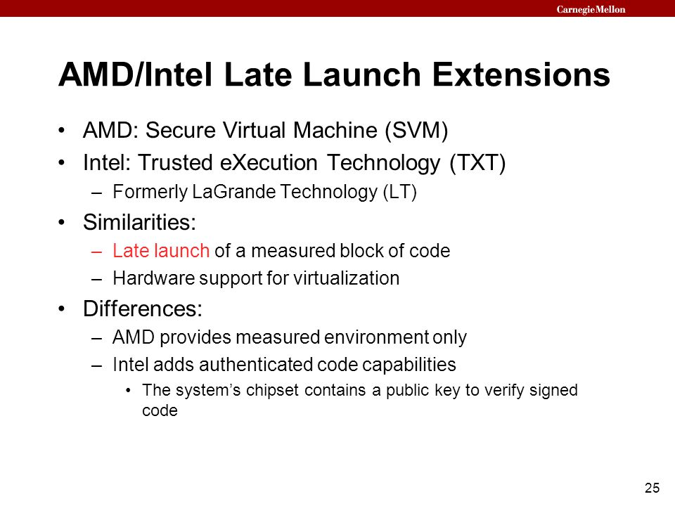 25 AMD/Intel Late Launch Extensions AMD: Secure Virtual Machine (SVM) Intel: Trusted eXecution Technology (TXT) –Formerly LaGrande Technology (LT) Similarities: –Late launch of a measured block of code –Hardware support for virtualization Differences: –AMD provides measured environment only –Intel adds authenticated code capabilities The system's chipset contains a public key to verify signed code