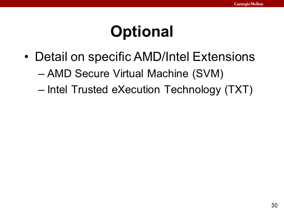 30 Optional Detail on specific AMD/Intel Extensions –AMD Secure Virtual Machine (SVM) –Intel Trusted eXecution Technology (TXT)