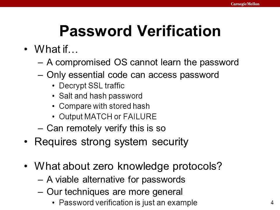 4 Password Verification What if… –A compromised OS cannot learn the password –Only essential code can access password Decrypt SSL traffic Salt and hash password Compare with stored hash Output MATCH or FAILURE –Can remotely verify this is so Requires strong system security What about zero knowledge protocols.
