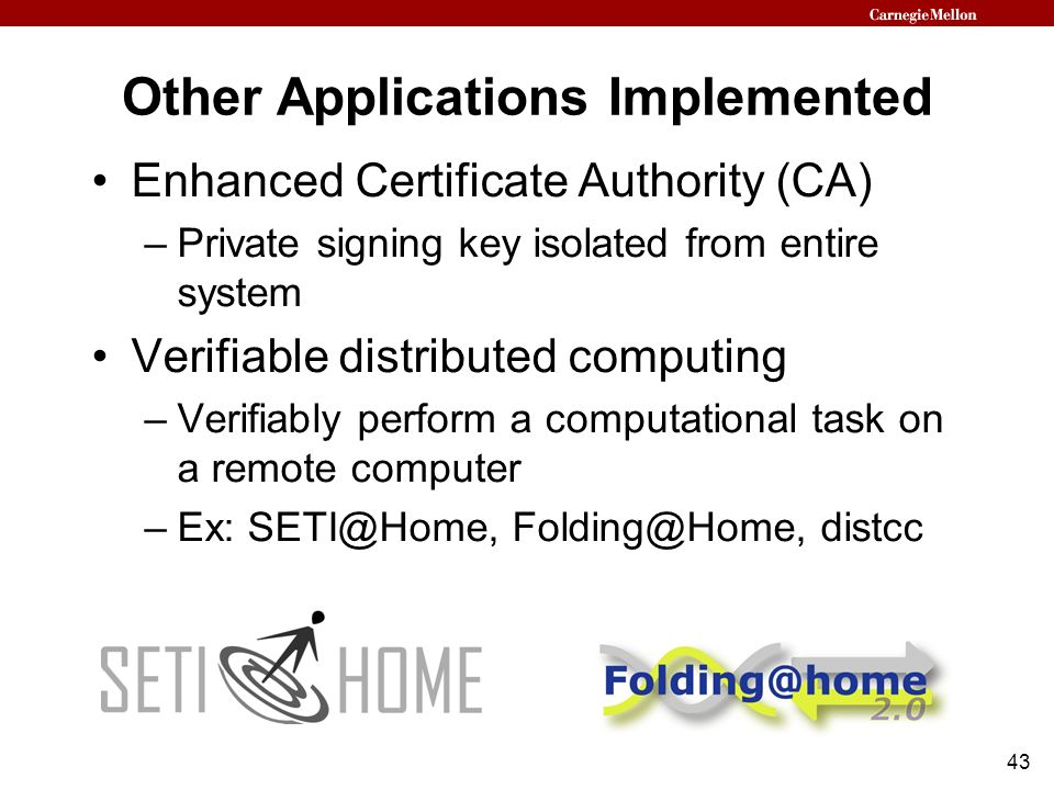 43 Other Applications Implemented Enhanced Certificate Authority (CA) –Private signing key isolated from entire system Verifiable distributed computing –Verifiably perform a computational task on a remote computer –Ex: SETI@Home, Folding@Home, distcc