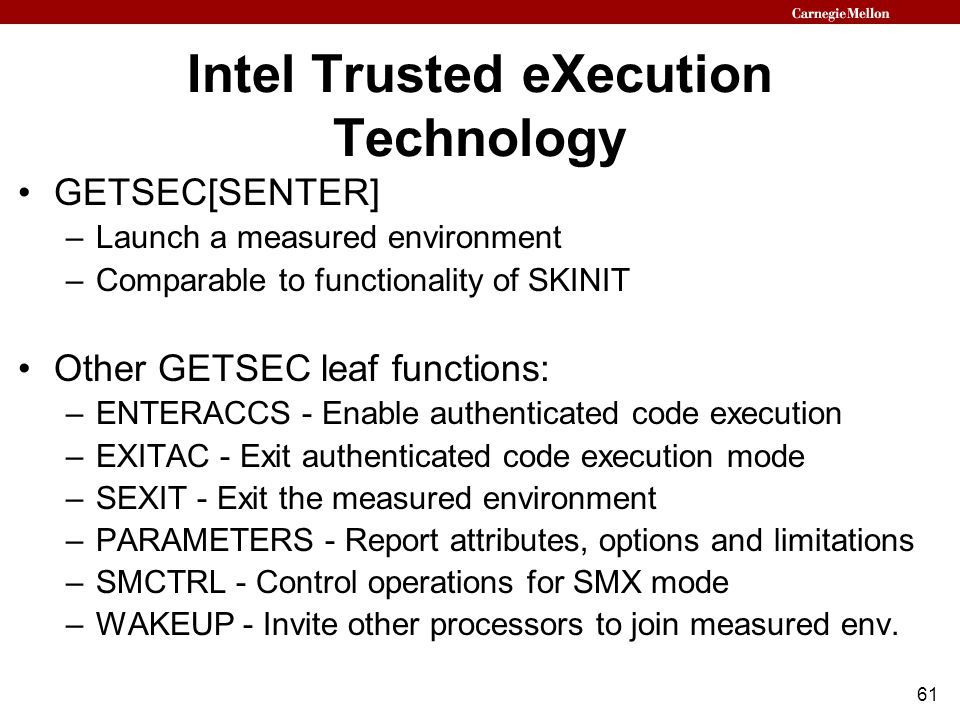 61 Intel Trusted eXecution Technology GETSEC[SENTER] –Launch a measured environment –Comparable to functionality of SKINIT Other GETSEC leaf functions: –ENTERACCS - Enable authenticated code execution –EXITAC - Exit authenticated code execution mode –SEXIT - Exit the measured environment –PARAMETERS - Report attributes, options and limitations –SMCTRL - Control operations for SMX mode –WAKEUP - Invite other processors to join measured env.
