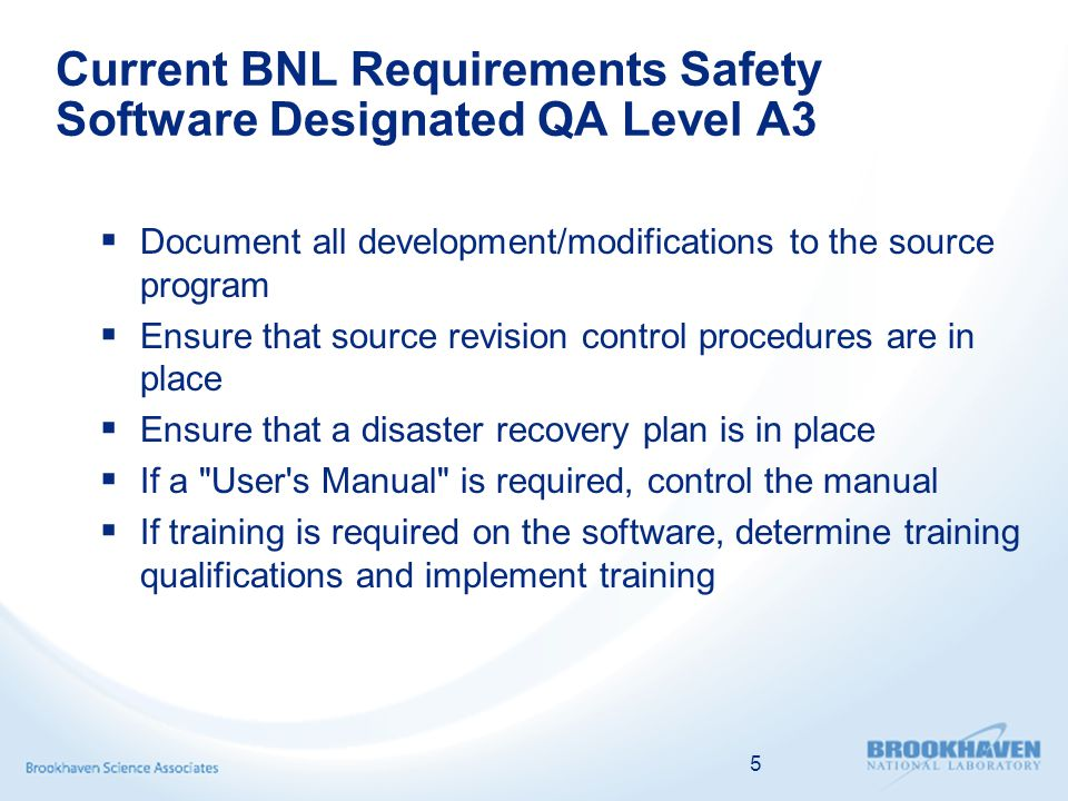 5 Current BNL Requirements Safety Software Designated QA Level A3  Document all development/modifications to the source program  Ensure that source