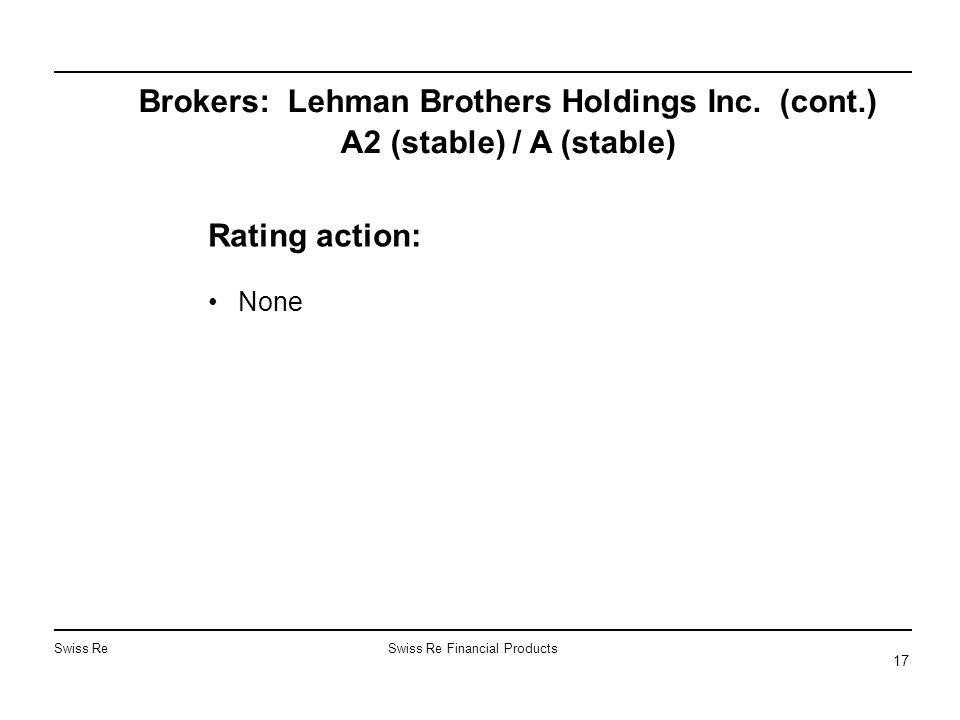 Swiss ReSwiss Re Financial Products 17 Brokers: Lehman Brothers Holdings Inc. (cont.) A2 (stable) / A (stable) Rating action: None