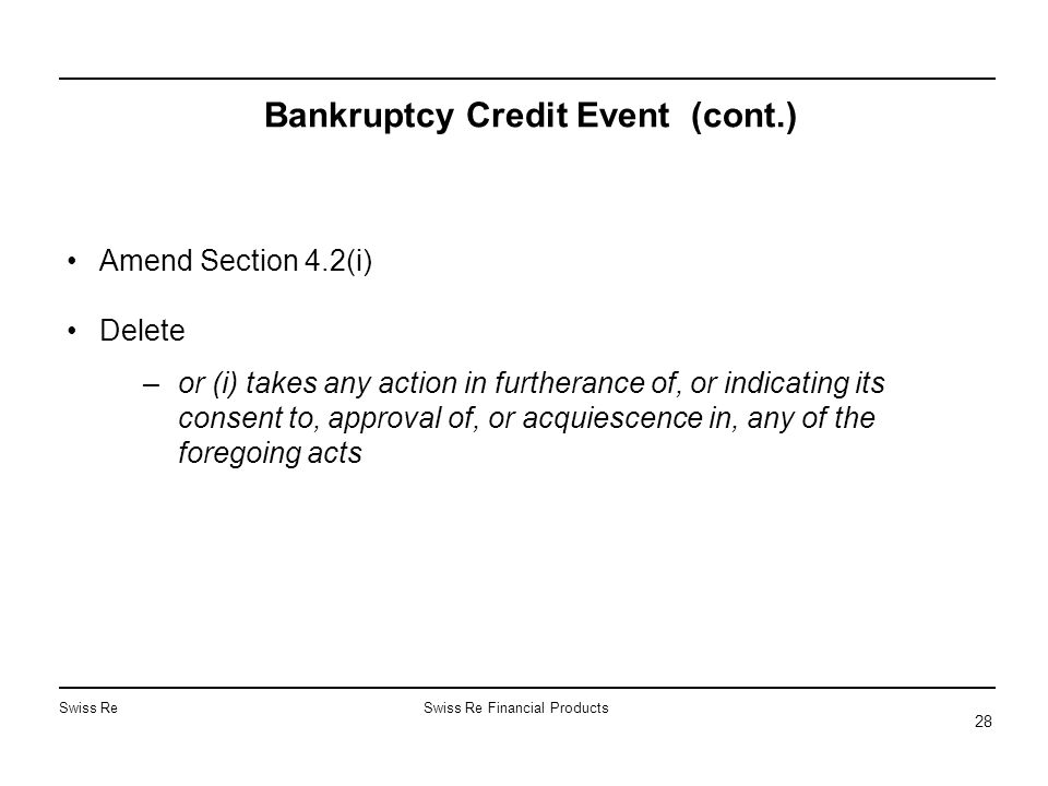 Swiss ReSwiss Re Financial Products 28 Bankruptcy Credit Event (cont.) Amend Section 4.2(i) Delete –or (i) takes any action in furtherance of, or indi