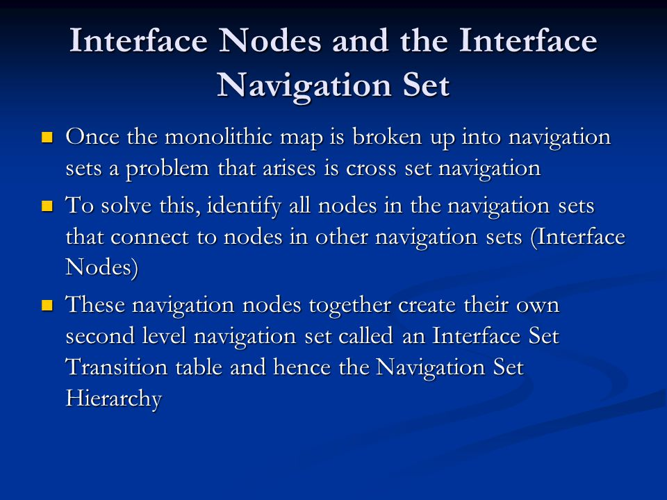 Interface Nodes and the Interface Navigation Set Once the monolithic map is broken up into navigation sets a problem that arises is cross set navigation Once the monolithic map is broken up into navigation sets a problem that arises is cross set navigation To solve this, identify all nodes in the navigation sets that connect to nodes in other navigation sets (Interface Nodes) To solve this, identify all nodes in the navigation sets that connect to nodes in other navigation sets (Interface Nodes) These navigation nodes together create their own second level navigation set called an Interface Set Transition table and hence the Navigation Set Hierarchy These navigation nodes together create their own second level navigation set called an Interface Set Transition table and hence the Navigation Set Hierarchy