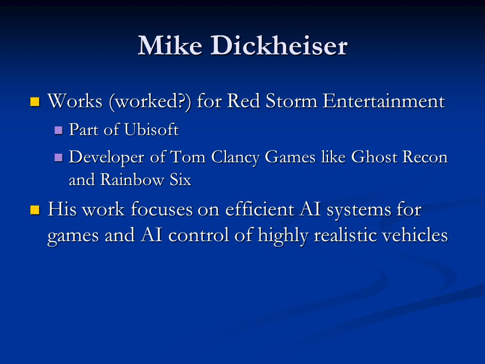Mike Dickheiser Works (worked ) for Red Storm Entertainment Works (worked ) for Red Storm Entertainment Part of Ubisoft Part of Ubisoft Developer of Tom Clancy Games like Ghost Recon and Rainbow Six Developer of Tom Clancy Games like Ghost Recon and Rainbow Six His work focuses on efficient AI systems for games and AI control of highly realistic vehicles His work focuses on efficient AI systems for games and AI control of highly realistic vehicles