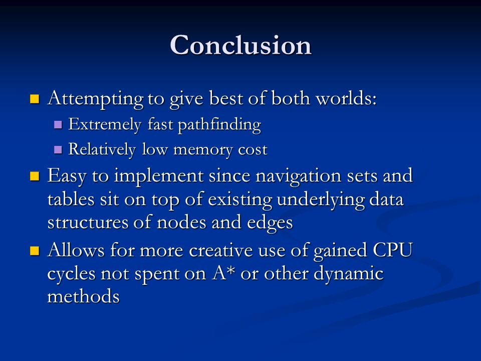 Conclusion Attempting to give best of both worlds: Attempting to give best of both worlds: Extremely fast pathfinding Extremely fast pathfinding Relatively low memory cost Relatively low memory cost Easy to implement since navigation sets and tables sit on top of existing underlying data structures of nodes and edges Easy to implement since navigation sets and tables sit on top of existing underlying data structures of nodes and edges Allows for more creative use of gained CPU cycles not spent on A* or other dynamic methods Allows for more creative use of gained CPU cycles not spent on A* or other dynamic methods