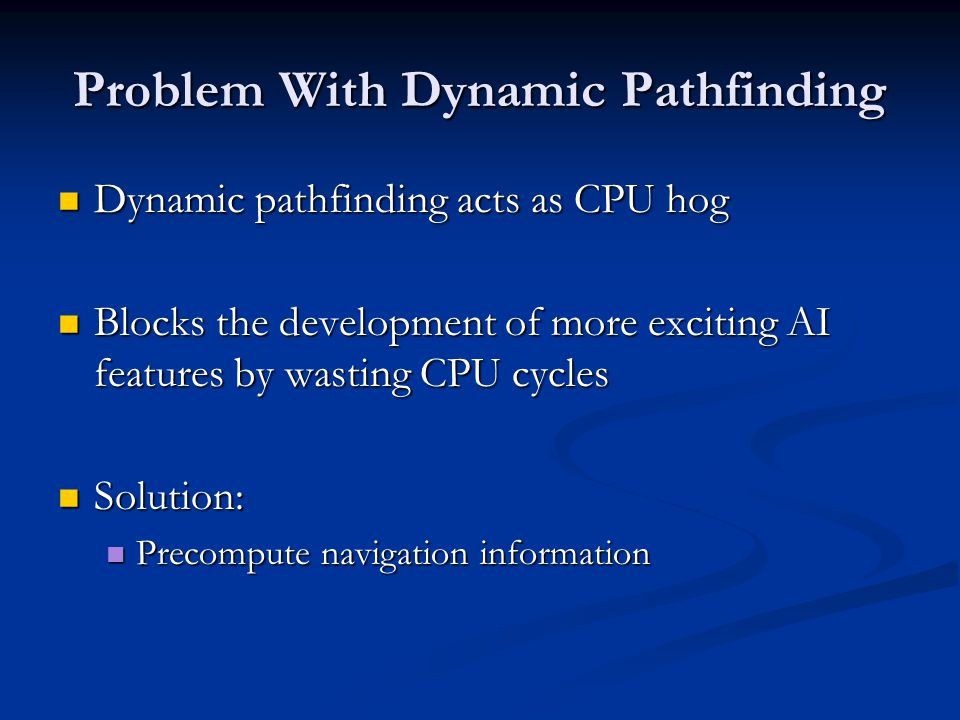 Problem With Dynamic Pathfinding Dynamic pathfinding acts as CPU hog Dynamic pathfinding acts as CPU hog Blocks the development of more exciting AI features by wasting CPU cycles Blocks the development of more exciting AI features by wasting CPU cycles Solution: Solution: Precompute navigation information Precompute navigation information