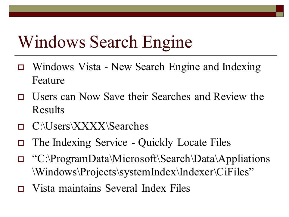 Windows Search Engine  Windows Vista - New Search Engine and Indexing Feature  Users can Now Save their Searches and Review the Results  C:\Users\XXXX\Searches  The Indexing Service - Quickly Locate Files  C:\ProgramData\Microsoft\Search\Data\Appliations \Windows\Projects\systemIndex\Indexer\CiFiles  Vista maintains Several Index Files