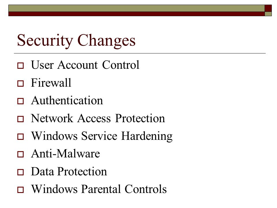 Security Changes  User Account Control  Firewall  Authentication  Network Access Protection  Windows Service Hardening  Anti-Malware  Data Protection  Windows Parental Controls