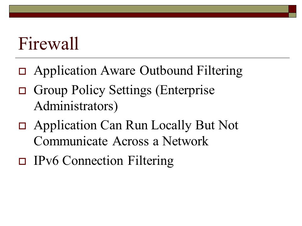 Firewall  Application Aware Outbound Filtering  Group Policy Settings (Enterprise Administrators)  Application Can Run Locally But Not Communicate Across a Network  IPv6 Connection Filtering