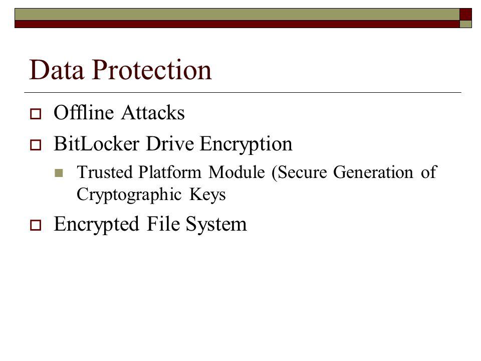 Data Protection  Offline Attacks  BitLocker Drive Encryption Trusted Platform Module (Secure Generation of Cryptographic Keys  Encrypted File System