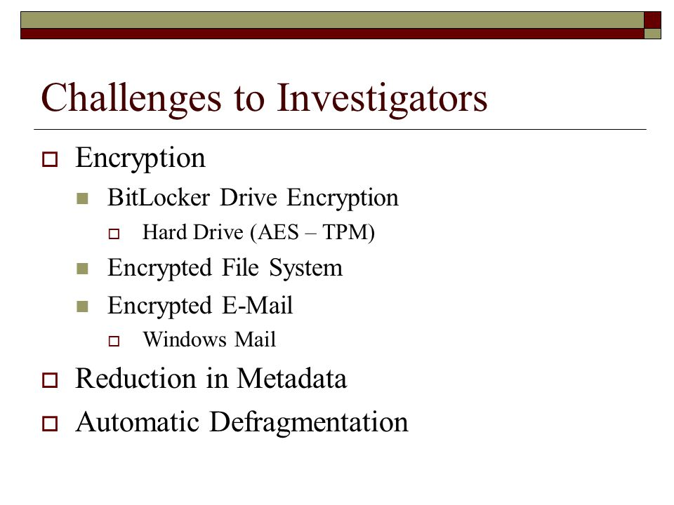 Challenges to Investigators  Encryption BitLocker Drive Encryption  Hard Drive (AES – TPM) Encrypted File System Encrypted E-Mail  Windows Mail  Reduction in Metadata  Automatic Defragmentation