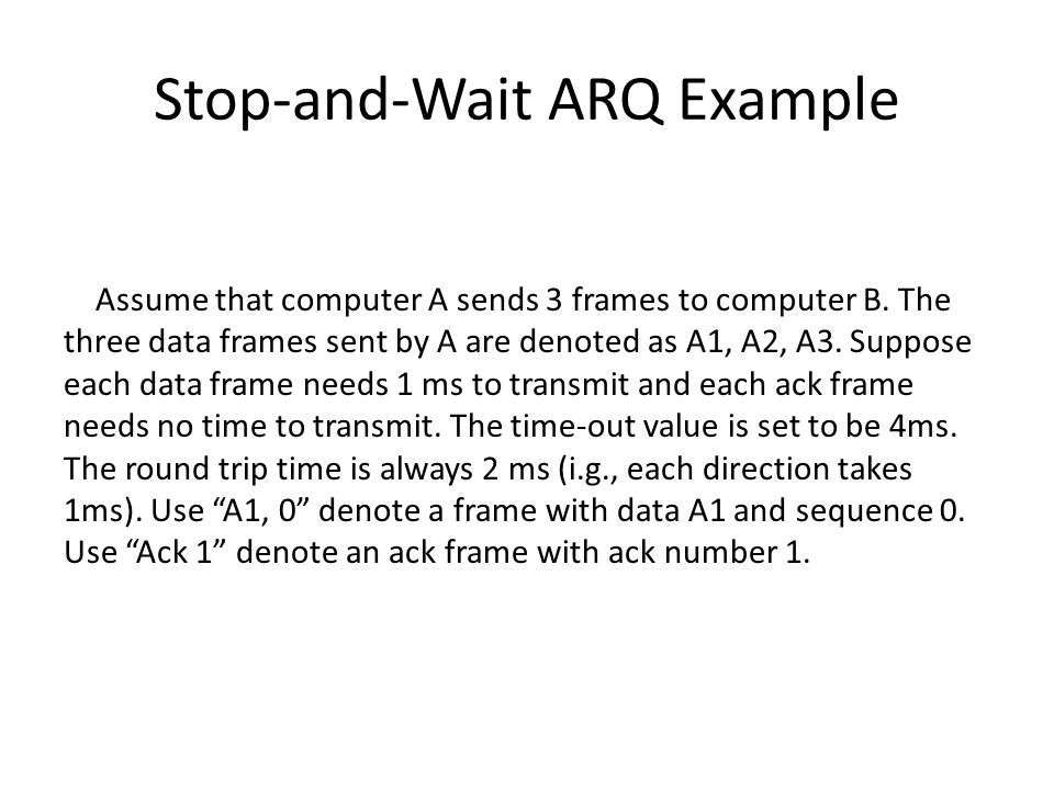 Stop-and-Wait ARQ Example Assume that computer A sends 3 frames to computer B.