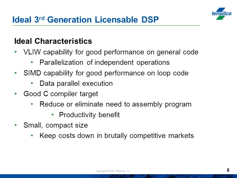 Copyright © 2009, Tensilica, Inc. Ideal 3 rd Generation Licensable DSP Ideal Characteristics VLIW capability for good performance on general code Para