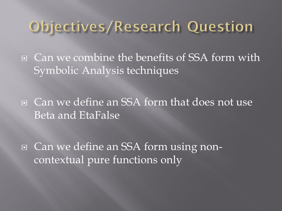  Can we combine the benefits of SSA form with Symbolic Analysis techniques  Can we define an SSA form that does not use Beta and EtaFalse  Can we define an SSA form using non- contextual pure functions only