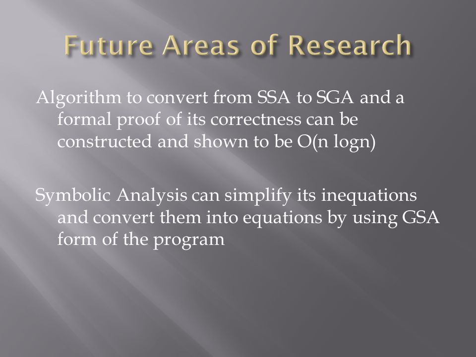 Algorithm to convert from SSA to SGA and a formal proof of its correctness can be constructed and shown to be O(n logn) Symbolic Analysis can simplify its inequations and convert them into equations by using GSA form of the program