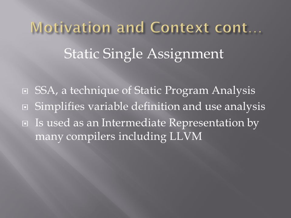  SSA, a technique of Static Program Analysis  Simplifies variable definition and use analysis  Is used as an Intermediate Representation by many compilers including LLVM Static Single Assignment