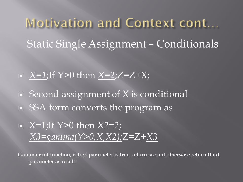  X=1 ;If Y>0 then X=2 ;Z=Z+X;  Second assignment of X is conditional  SSA form converts the program as  X=1;If Y>0 then X2=2 ; X3=gamma(Y>0,X,X2); Z=Z+ X3 Gamma is iif function, if first parameter is true, return second otherwise return third parameter as result.