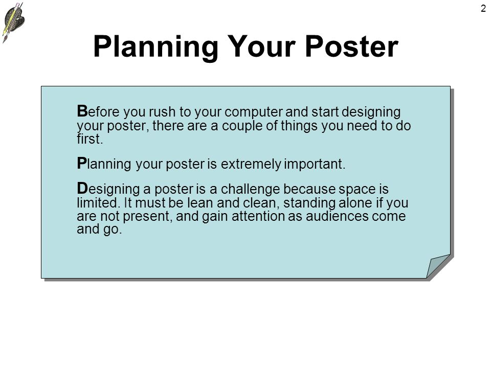 2 Planning Your Poster B efore you rush to your computer and start designing your poster, there are a couple of things you need to do first.